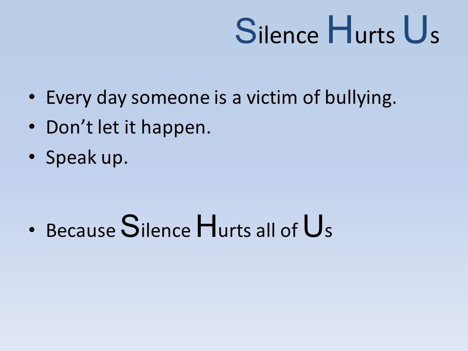 S ilence H urts U s Every day someone is a victim of bullying.