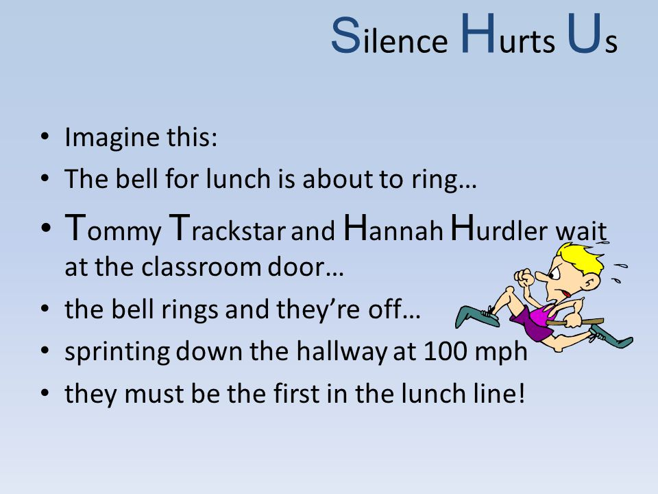 S ilence H urts U s Imagine this: The bell for lunch is about to ring… T ommy T rackstar and H annah H urdler wait at the classroom door… the bell rings and they're off… sprinting down the hallway at 100 mph they must be the first in the lunch line!