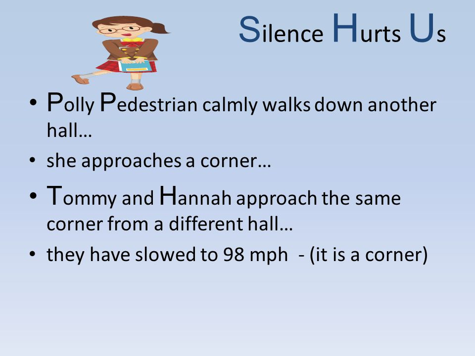 S ilence H urts U s P olly P edestrian calmly walks down another hall… she approaches a corner… T ommy and H annah approach the same corner from a different hall… they have slowed to 98 mph - (it is a corner)