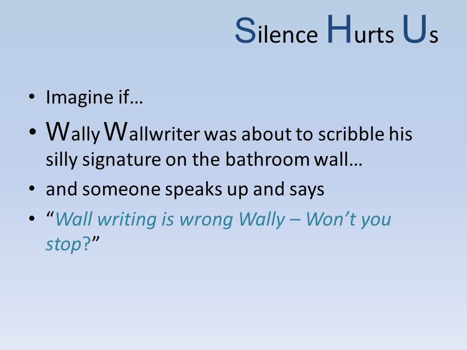 S ilence H urts U s Imagine if… W ally W allwriter was about to scribble his silly signature on the bathroom wall… and someone speaks up and says Wall writing is wrong Wally – Won't you stop