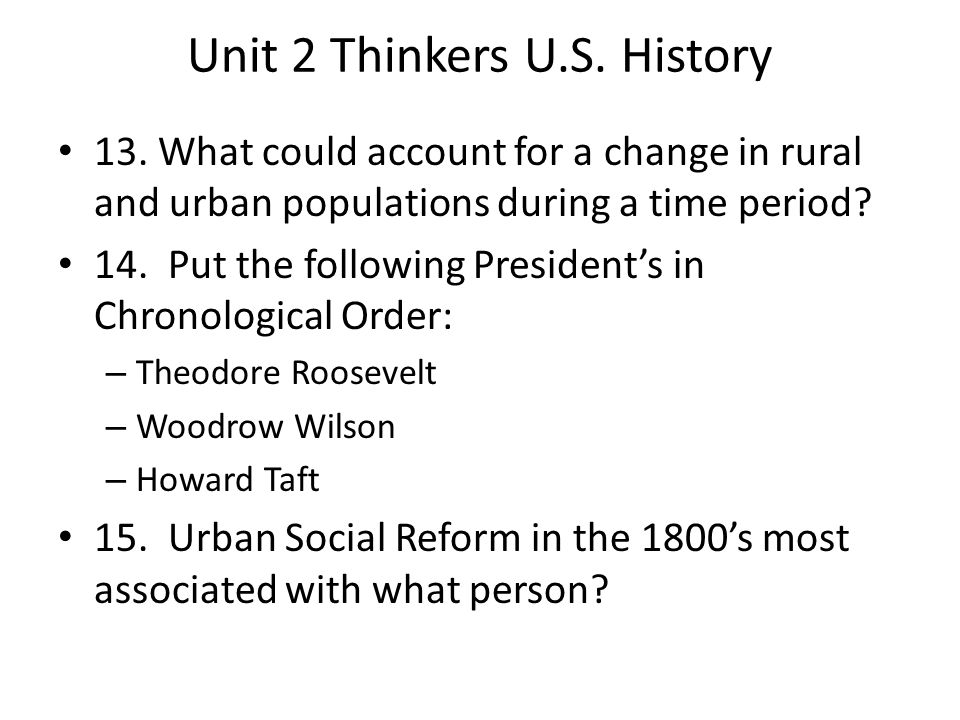 Unit 2 Thinkers U.S. History 13. What could account for a change in rural and urban populations during a time period? 14. Put the following President'