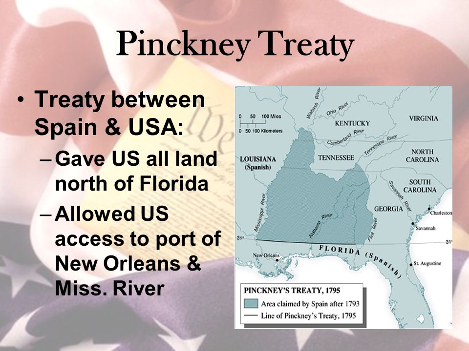 Pinckney Treaty Treaty between Spain & USA: –Gave US all land north of Florida –Allowed US access to port of New Orleans & Miss.