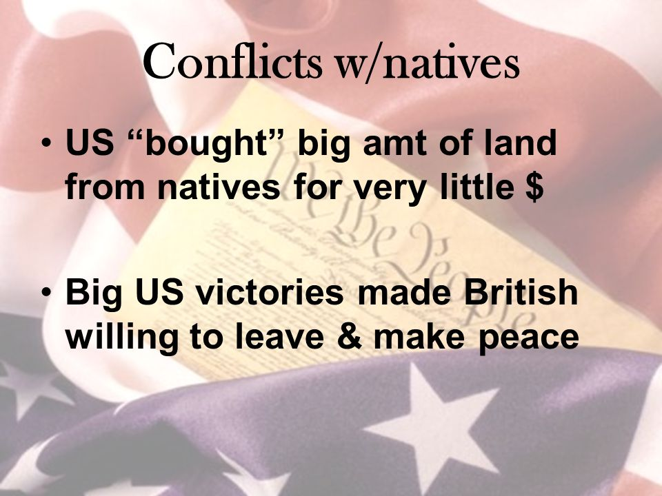 Conflicts w/natives US bought big amt of land from natives for very little $ Big US victories made British willing to leave & make peace