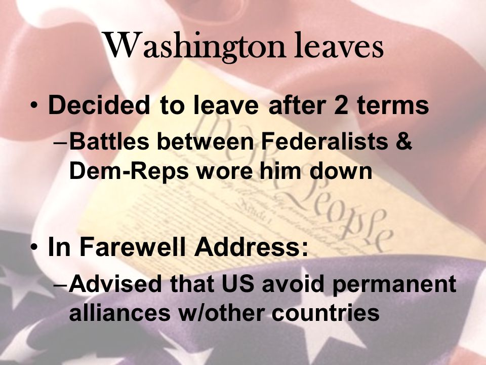 Washington leaves Decided to leave after 2 terms –Battles between Federalists & Dem-Reps wore him down In Farewell Address: –Advised that US avoid permanent alliances w/other countries