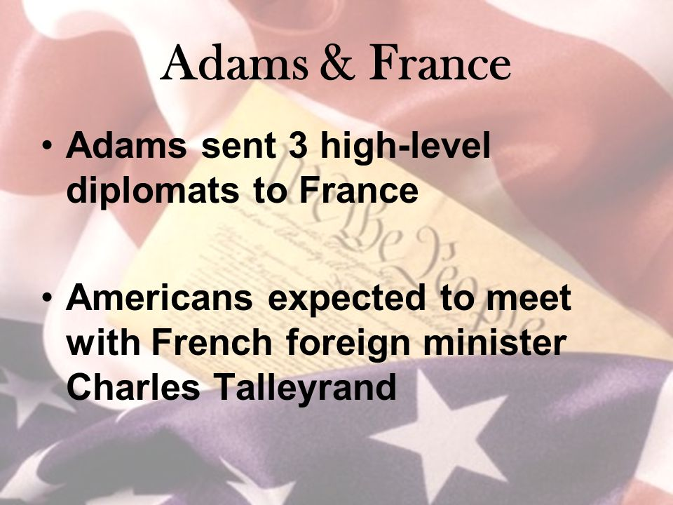 Adams & France Adams sent 3 high-level diplomats to France Americans expected to meet with French foreign minister Charles Talleyrand