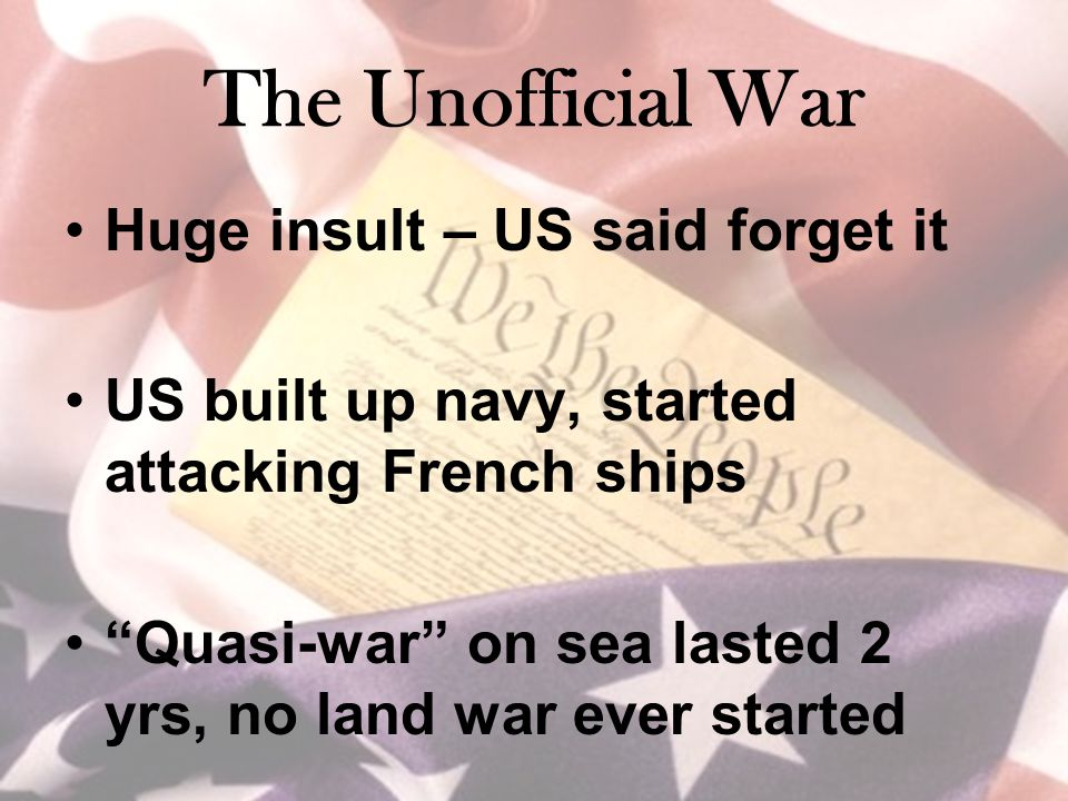 The Unofficial War Huge insult – US said forget it US built up navy, started attacking French ships Quasi-war on sea lasted 2 yrs, no land war ever started