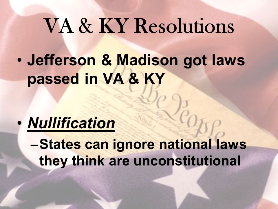 VA & KY Resolutions Jefferson & Madison got laws passed in VA & KY Nullification –States can ignore national laws they think are unconstitutional