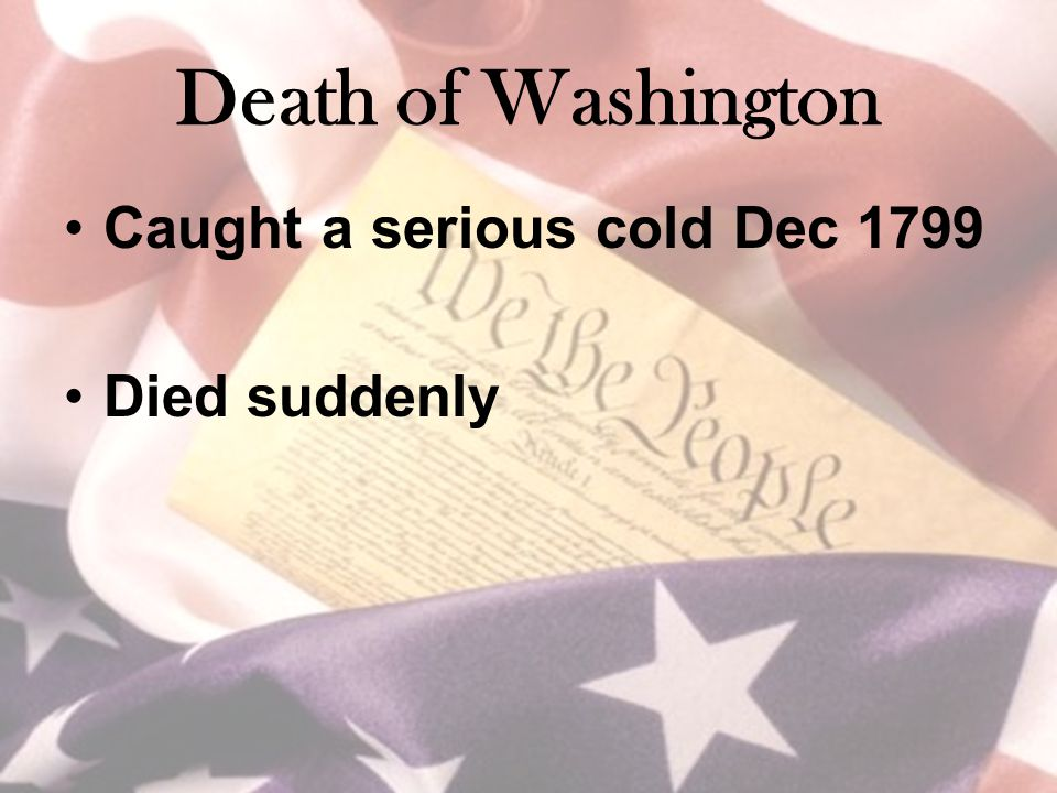 Death of Washington Caught a serious cold Dec 1799 Died suddenly