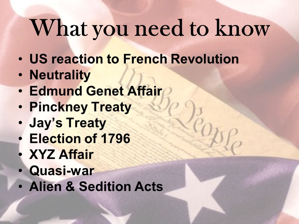 What you need to know US reaction to French Revolution Neutrality Edmund Genet Affair Pinckney Treaty Jay's Treaty Election of 1796 XYZ Affair Quasi-war Alien & Sedition Acts