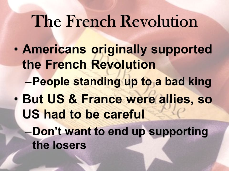 The French Revolution Americans originally supported the French Revolution –People standing up to a bad king But US & France were allies, so US had to be careful –Don't want to end up supporting the losers