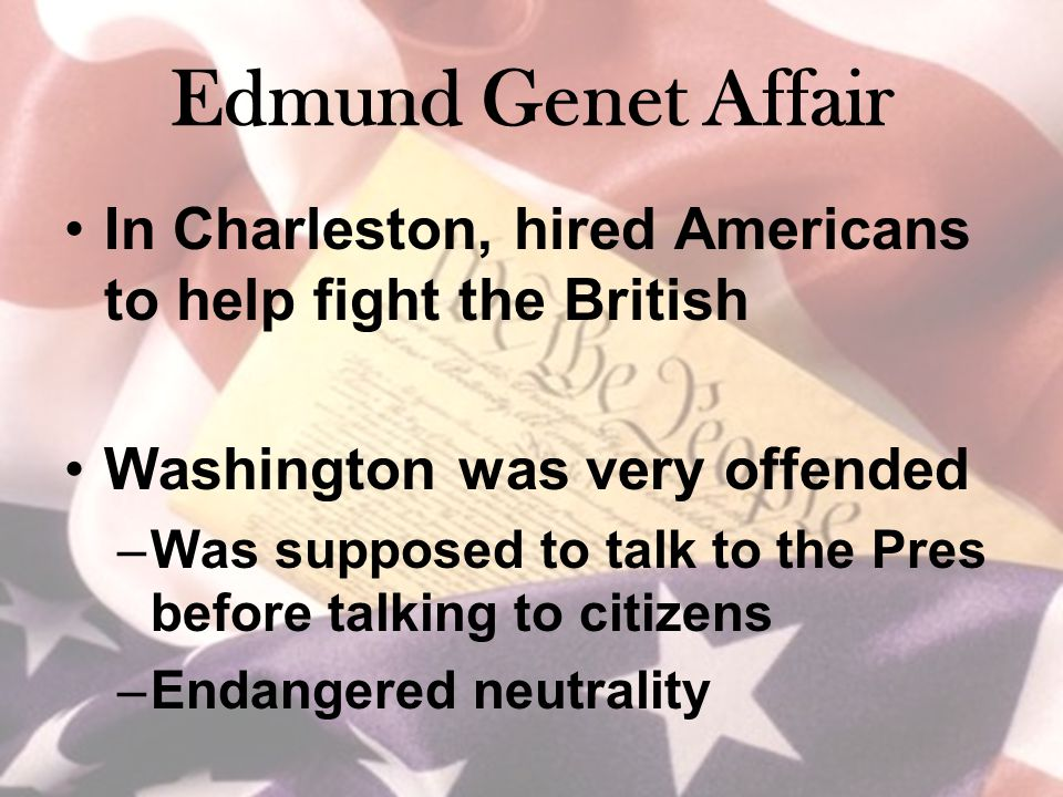 Edmund Genet Affair In Charleston, hired Americans to help fight the British Washington was very offended –Was supposed to talk to the Pres before tal