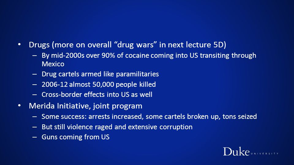 "Drugs (more on overall ""drug wars"" in next lecture 5D) – By mid-2000s over 90% of cocaine coming into US transiting through Mexico – Drug cartels arme"