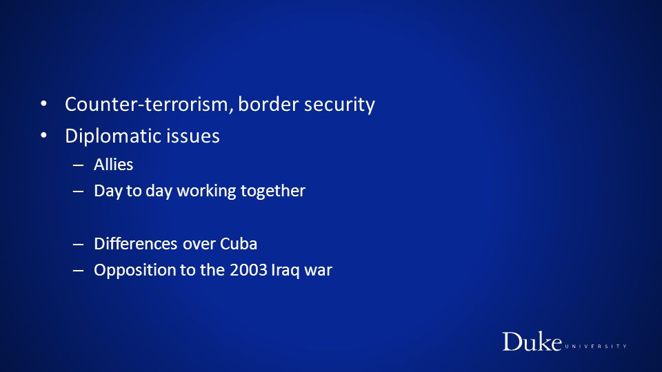Counter-terrorism, border security Diplomatic issues – Allies – Day to day working together – Differences over Cuba – Opposition to the 2003 Iraq war