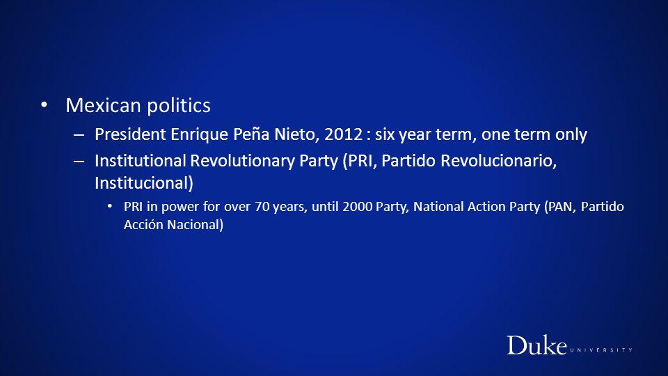 Mexican politics – President Enrique Peña Nieto, 2012 : six year term, one term only – Institutional Revolutionary Party (PRI, Partido Revolucionario, Institucional) PRI in power for over 70 years, until 2000 Party, National Action Party (PAN, Partido Acción Nacional)
