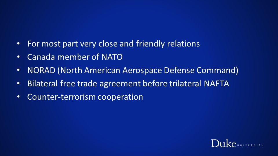 For most part very close and friendly relations Canada member of NATO NORAD (North American Aerospace Defense Command) Bilateral free trade agreement