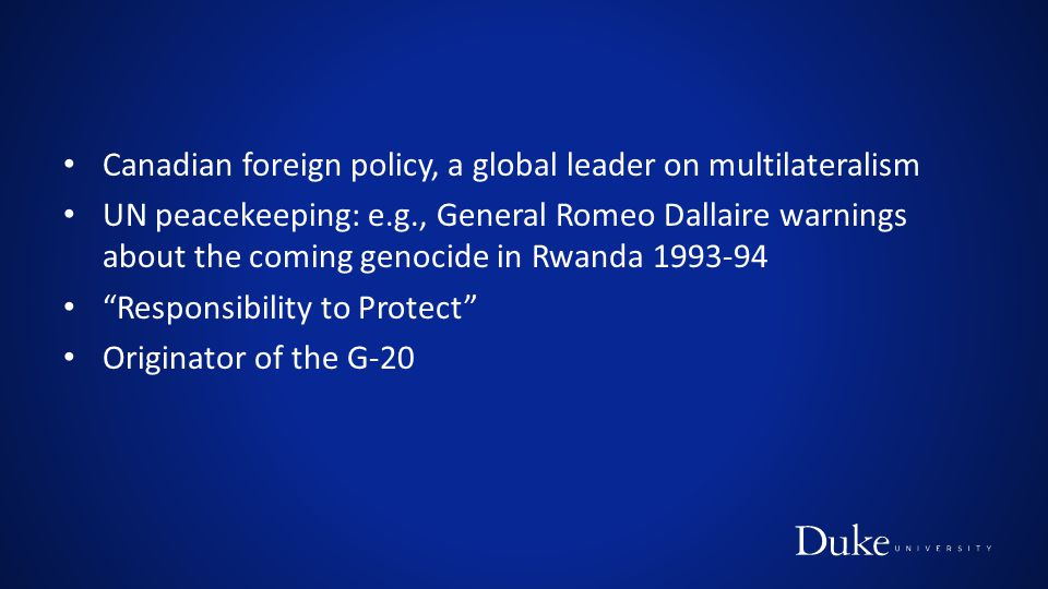 Canadian foreign policy, a global leader on multilateralism UN peacekeeping: e.g., General Romeo Dallaire warnings about the coming genocide in Rwanda