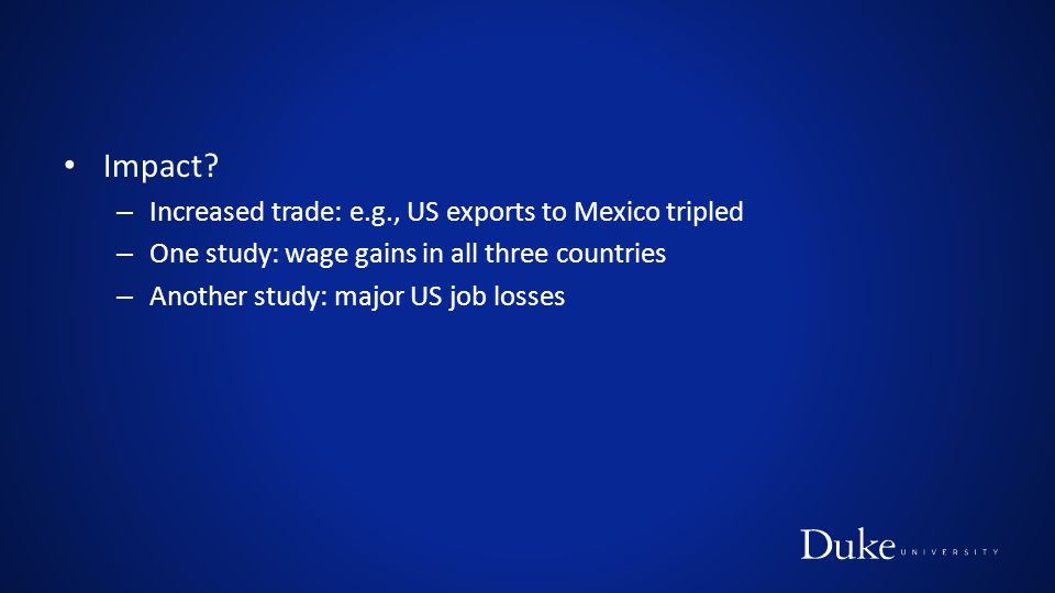 Impact? – Increased trade: e.g., US exports to Mexico tripled – One study: wage gains in all three countries – Another study: major US job losses