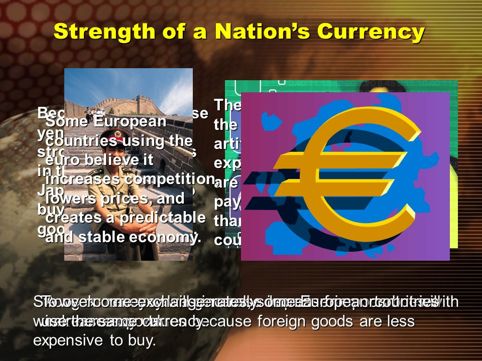Strength of a Nation's Currency Currency values float or change in relation to currency of other countries due to economic factors and political events.
