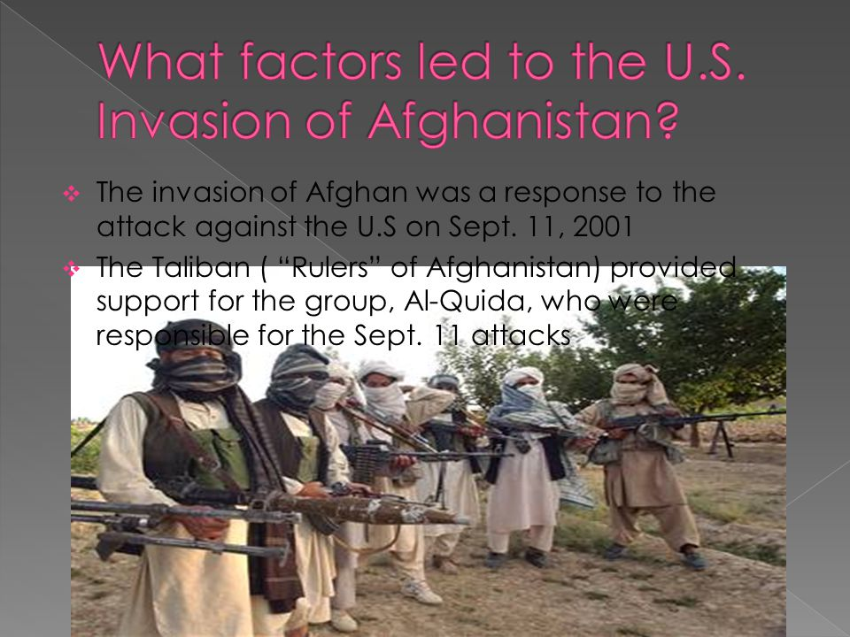 " The invasion of Afghan was a response to the attack against the U.S on Sept. 11, 2001  The Taliban ( ""Rulers"" of Afghanistan) provided support for"