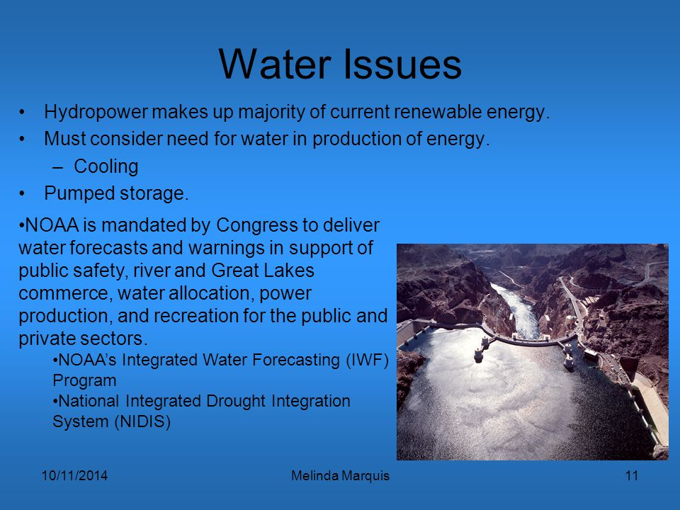 10/11/2014Melinda Marquis11 Water Issues Hydropower makes up majority of current renewable energy. Must consider need for water in production of energ