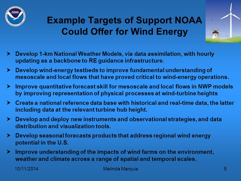 10/11/2014Melinda Marquis5 Example Targets of Support NOAA Could Offer for Wind Energy  Develop 1-km National Weather Models, via data assimilation, with hourly updating as a backbone to RE guidance infrastructure.