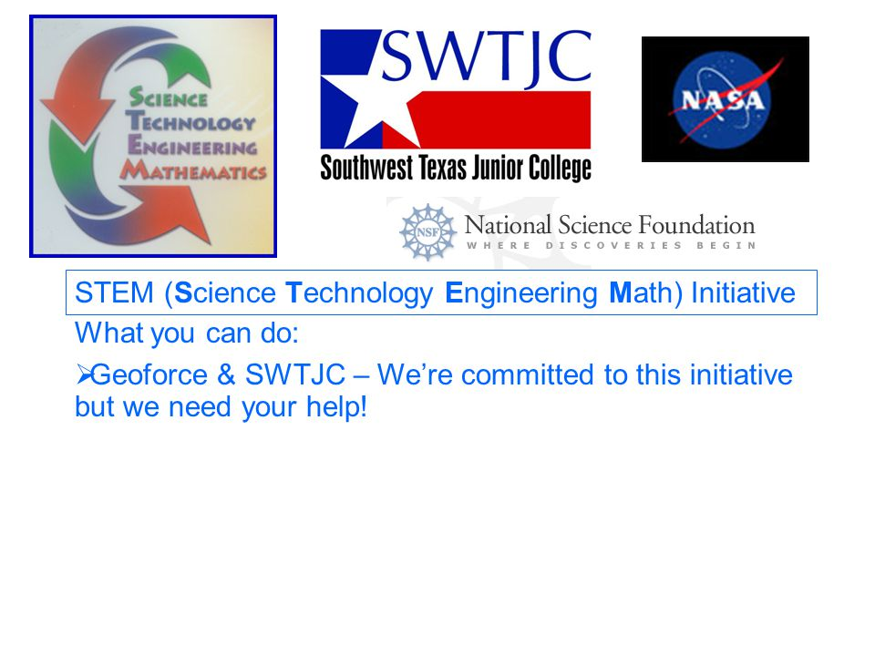 STEM (Science Technology Engineering Math) Initiative What you can do:  Geoforce & SWTJC – We're committed to this initiative but we need your help!