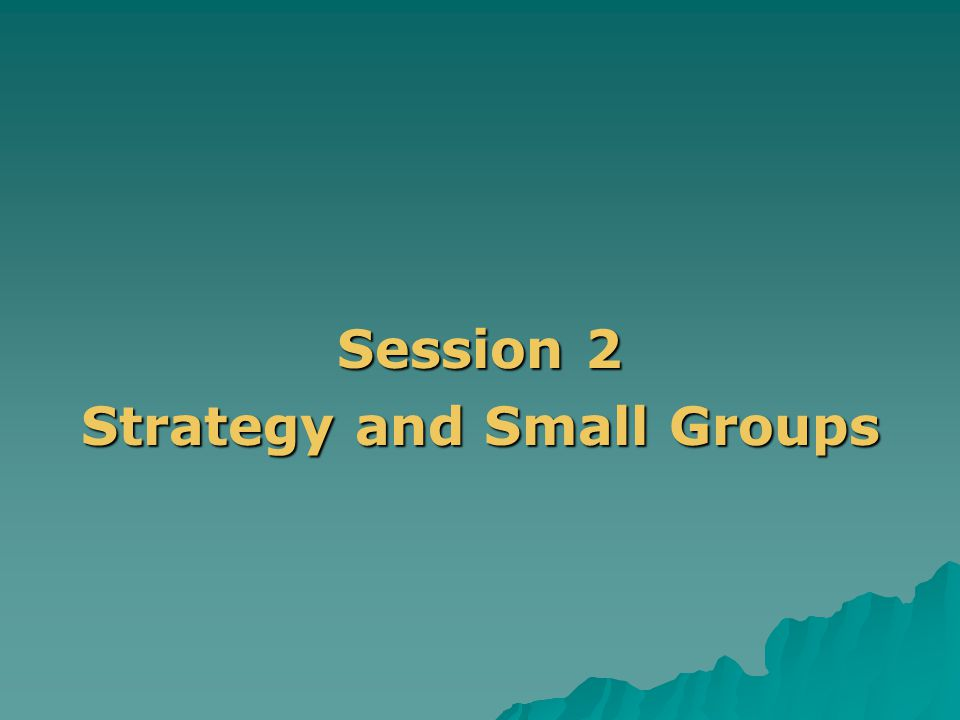 . Session 2 Strategy and Small Groups