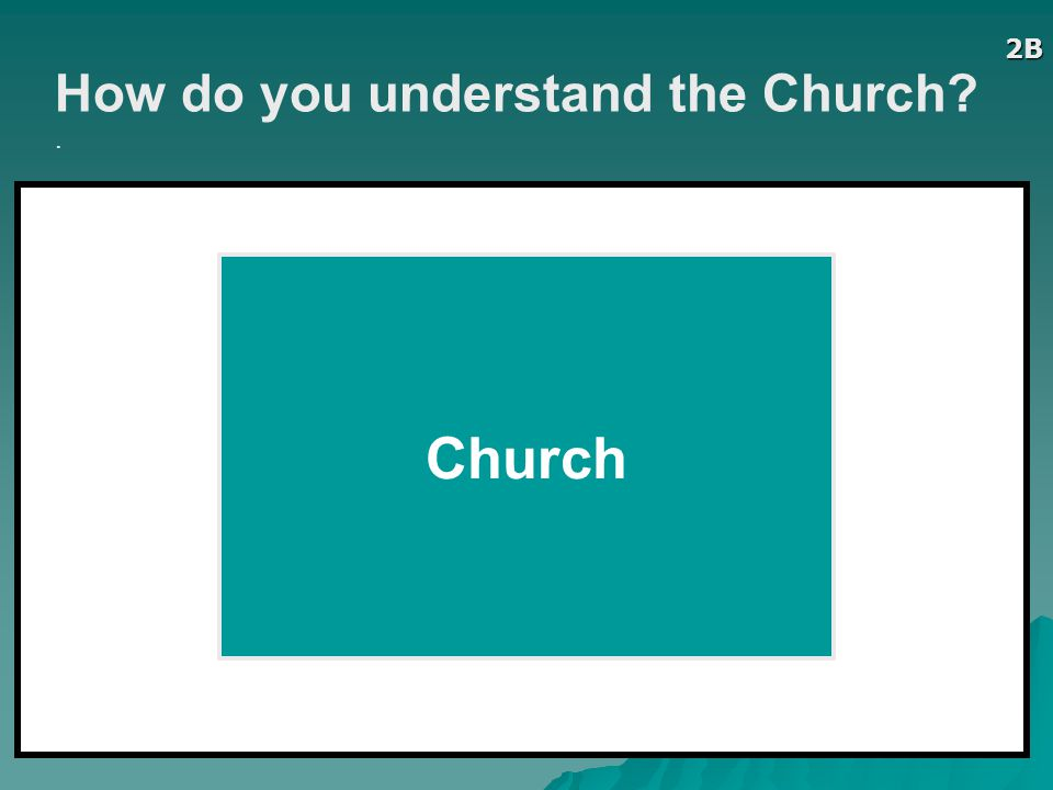 2B How do you understand the Church . Church