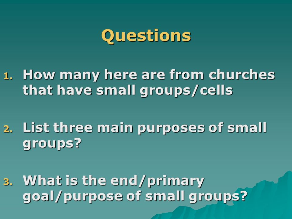 .Questions 1. How many here are from churches that have small groups/cells 2.