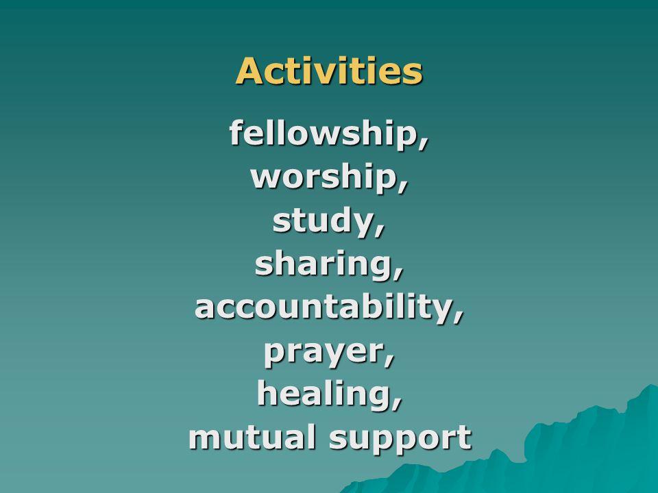 .Activitiesfellowship,worship,study,sharing,accountability,prayer,healing, mutual support