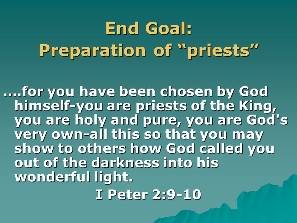 End Goal: Preparation of priests ….for you have been chosen by God himself-you are priests of the King, you are holy and pure, you are God s very own-all this so that you may show to others how God called you out of the darkness into his wonderful light.