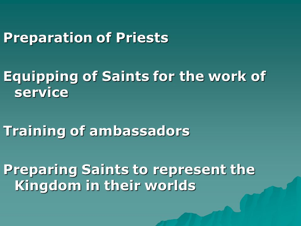 . Preparation of Priests Equipping of Saints for the work of service Training of ambassadors Preparing Saints to represent the Kingdom in their worlds
