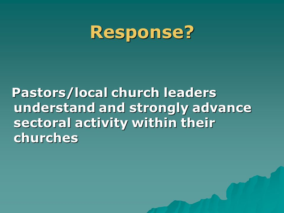 .Response? Pastors/local church leaders understand and strongly advance sectoral activity within their churches Pastors/local church leaders understan