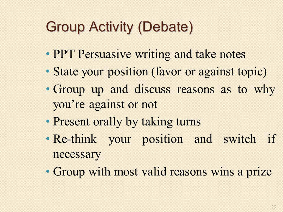 Group Activity (Debate) PPT Persuasive writing and take notes State your position (favor or against topic) Group up and discuss reasons as to why you'