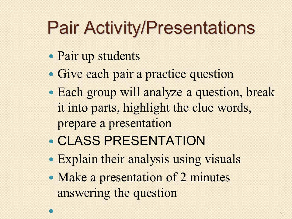 Pair Activity/Presentations Pair up students Give each pair a practice question Each group will analyze a question, break it into parts, highlight the