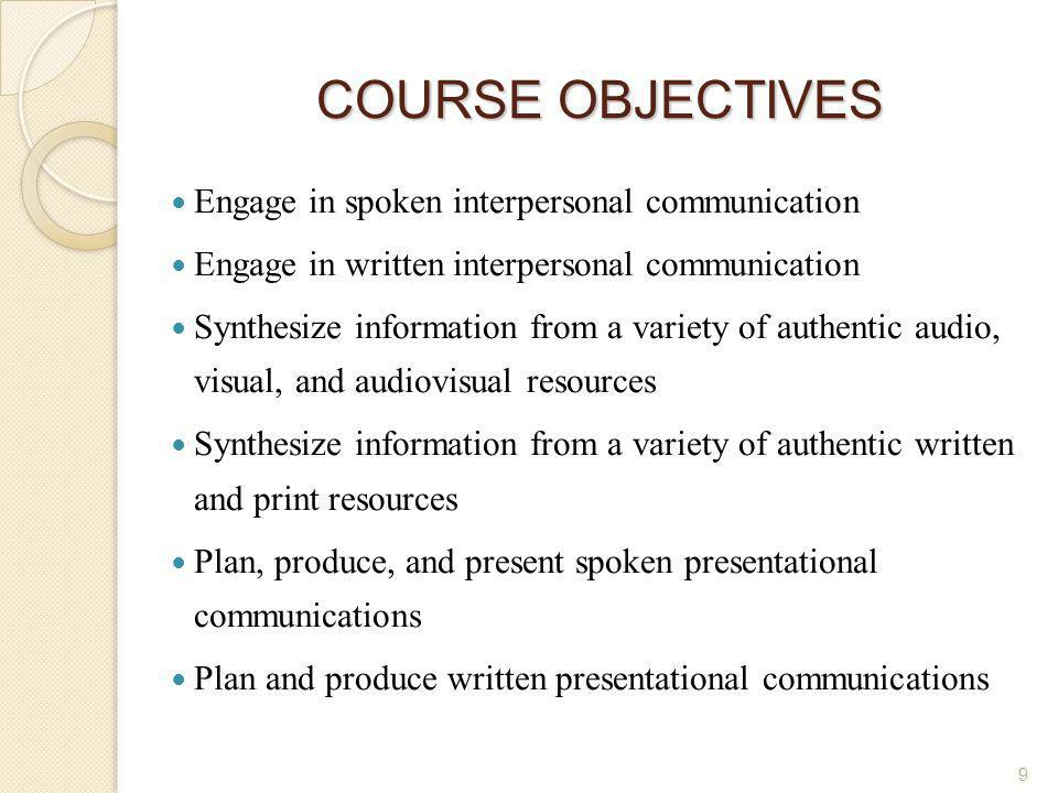9 COURSE OBJECTIVES Engage in spoken interpersonal communication Engage in written interpersonal communication Synthesize information from a variety o