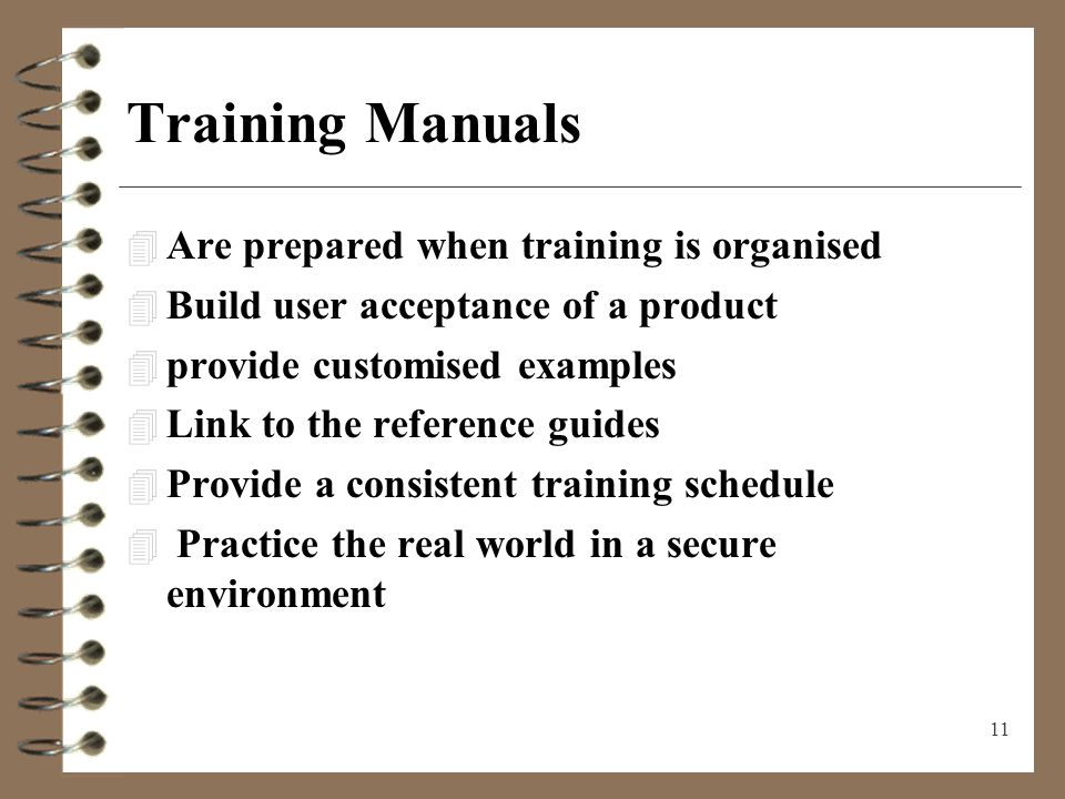 11 Training Manuals 4 Are prepared when training is organised 4 Build user acceptance of a product 4 provide customised examples 4 Link to the referen