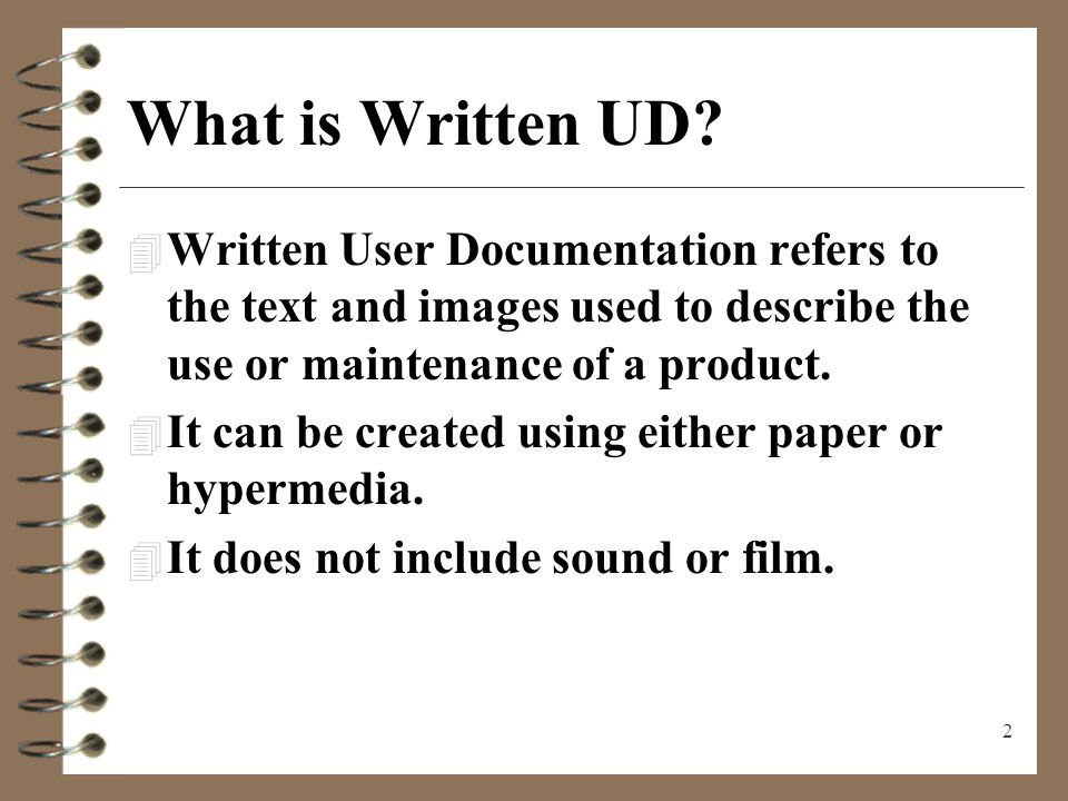 2 What is Written UD? 4 Written User Documentation refers to the text and images used to describe the use or maintenance of a product. 4 It can be cre