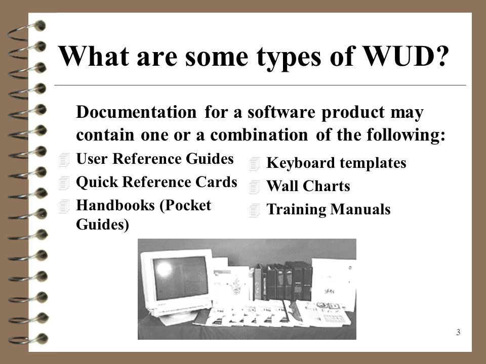 4 User Reference Guides 4 Enable users to learn a product 4 Provide accurate reference 4 Supply step-by-step detail about a task or menu path 4 Identify the users role in the entire product or system 4 Say WHY and HOW
