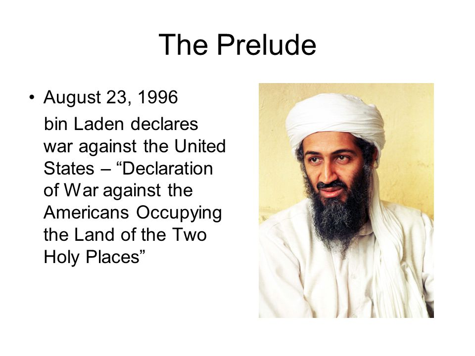"The Prelude August 23, 1996 bin Laden declares war against the United States – ""Declaration of War against the Americans Occupying the Land of the Two"