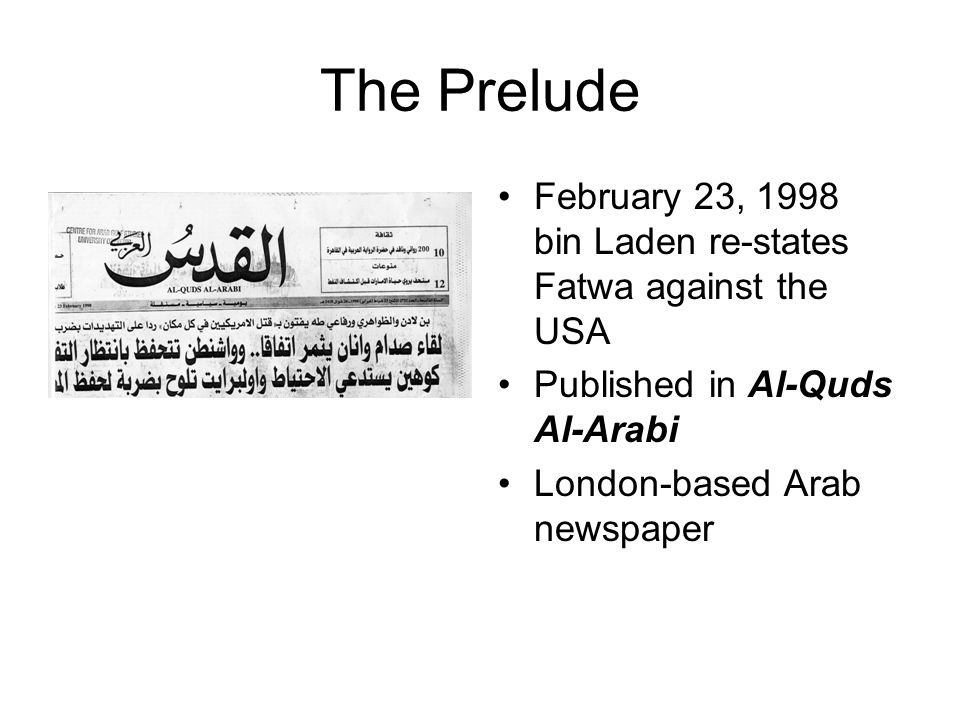 The Prelude February 23, 1998 bin Laden re-states Fatwa against the USA Published in Al-Quds Al-Arabi London-based Arab newspaper