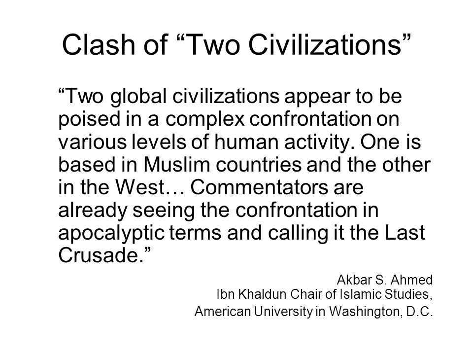 "Clash of ""Two Civilizations"" ""Two global civilizations appear to be poised in a complex confrontation on various levels of human activity. One is base"
