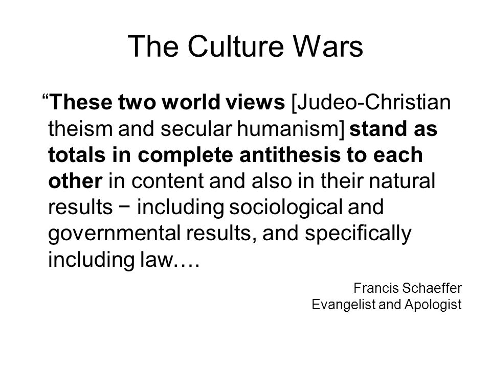 "The Culture Wars ""These two world views [Judeo-Christian theism and secular humanism] stand as totals in complete antithesis to each other in content"
