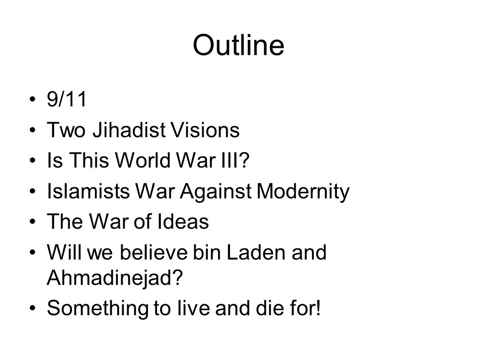 Outline 9/11 Two Jihadist Visions Is This World War III? Islamists War Against Modernity The War of Ideas Will we believe bin Laden and Ahmadinejad? S