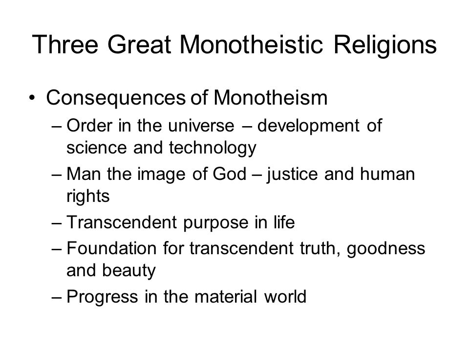 Three Great Monotheistic Religions Consequences of Monotheism –Order in the universe – development of science and technology –Man the image of God – j