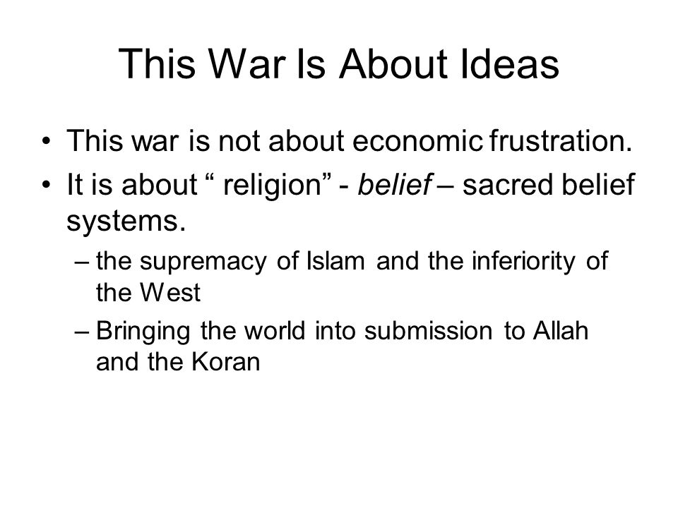 "This War Is About Ideas This war is not about economic frustration. It is about "" religion"" - belief – sacred belief systems. –the supremacy of Islam"