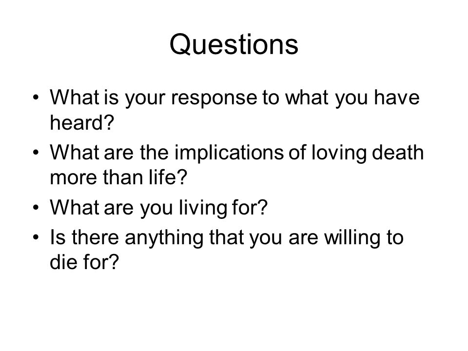 Questions What is your response to what you have heard? What are the implications of loving death more than life? What are you living for? Is there an