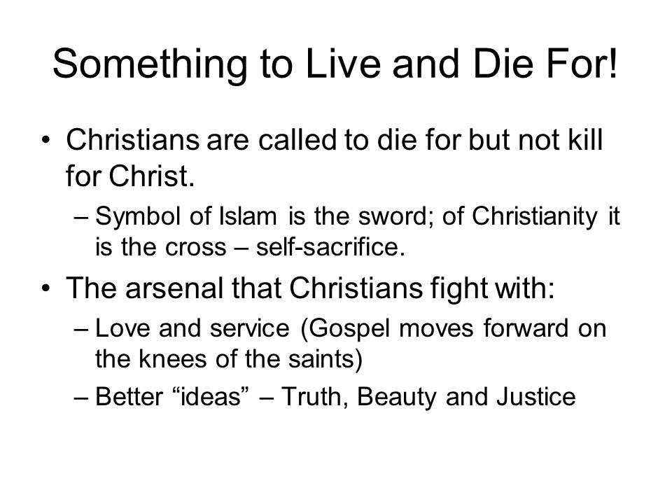 Something to Live and Die For! Christians are called to die for but not kill for Christ. –Symbol of Islam is the sword; of Christianity it is the cros