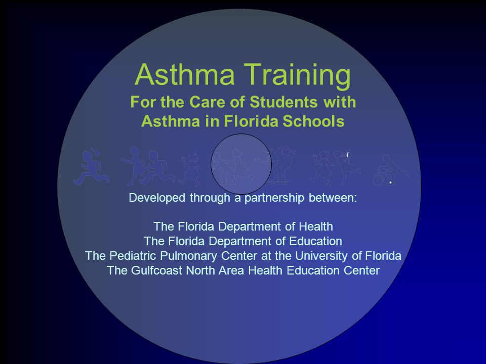 Asthma Training For the Care of Students with Asthma in Florida Schools Developed through a partnership between: The Florida Department of Health The Florida Department of Education The Pediatric Pulmonary Center at the University of Florida The Gulfcoast North Area Health Education Center