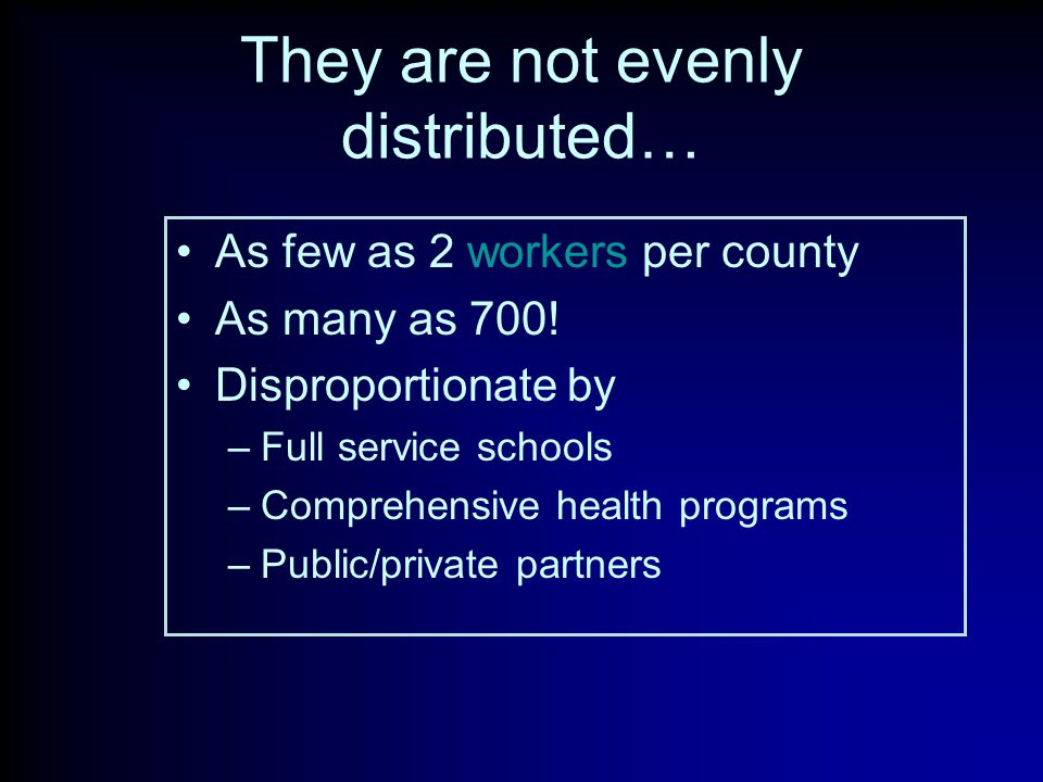 They are not evenly distributed… As few as 2 workers per county As many as 700.